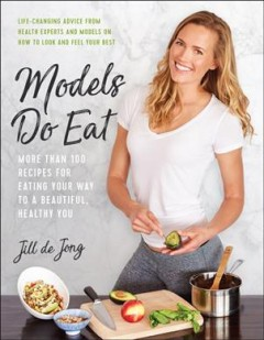Models do eat : more than 100 recipes for eating your way to a beautiful, healthy you / Jill de Jong.