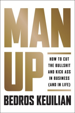 Man up! : how to cut the bullshit and kick ass in business (and in life)