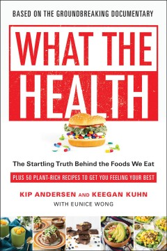 What the health : the startling truth behind the foods we eat plus 50 plant-rich recipes to get you feeling your best Kip Andersen and Keegan Kuhn, with Eunice Wong.
