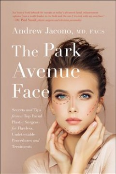 The Park Avenue face : secrets and tips from a top facial plastic surgeon for flawless, undetectable procedures and treatments