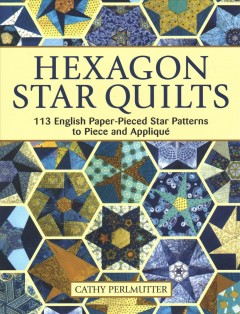 Hexagon star quilts / 113 English Paper-pieced Star Patterns to Piece and Applique