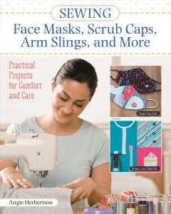 Sewing Face Masks, Scrub Caps, Arm Slings, and More : Practical Projects for Comfort and Care