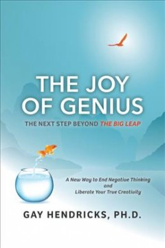 The joy of genius : the next step beyond The big leap : a new way to end negative thinking and liberate your true creativity / Gay Hendricks, PH.D..