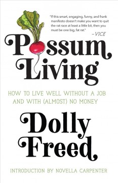 Possum living : how to live well without a job and with (almost) no money / Dolly Freed ; introduction by Novella Carpenter.