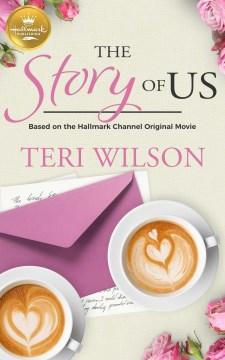 The story of us. Based On the Hallmark Channel Original Movie Teri Wilson.