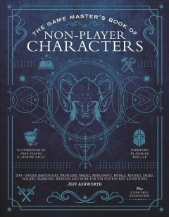 The Game Master's Book of Non-player Characters : 500+ Unique Bartenders, Brawlers, Mages, Merchants, Royals, Rogues, Sages, Sailors, Warriors, Weirdos and More for 5th Edition Rpg Adventures