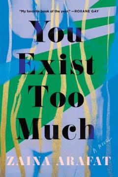 You exist too much : a novel Zaina Arafat.