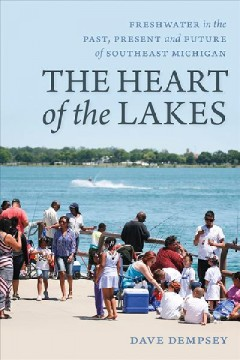 The Heart of the Lakes : Freshwater in the Past, Present and Future of Southeast Michigan