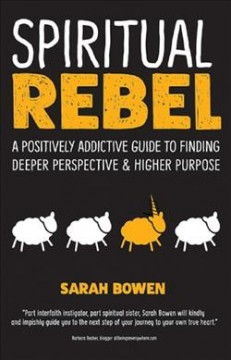 Spiritual rebel : a positively addictive guide to finding deeper perspective & higher purpose / Sarah Bowen.