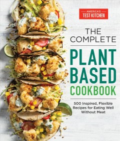 The complete plant based cookbook : 500 inspired, flexible recipes for eating well without meat / America's Test Kitchen.