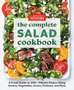 The complete salad cookbook : a fresh guide to 200+ vibrant dishes using greens, vegetables, grains, proteins, and more / America's Test Kitchen.