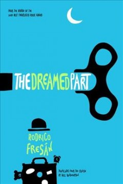 The dreamed part / Rodrigo Fresán ; translated from the Spanish by Will Vanderhyden.
