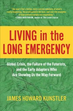Living in the Long Emergency : Global Crisis, the Failure of the Futurists, and the Early Adapters Who Are Showing Us the Way Forward