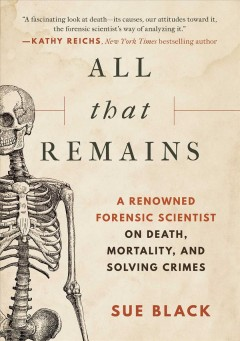 All that Remains : A Renowned Forensic Scientist on Death, Mortality, and Solving Crimes Sue Black.
