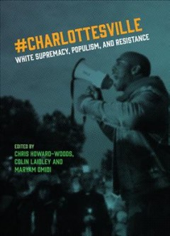 #Charlottesville : white supremacy, populism, and resistence / edited by Christopher Howard-Woods, Colin Laidley, and Maryam Omidi.