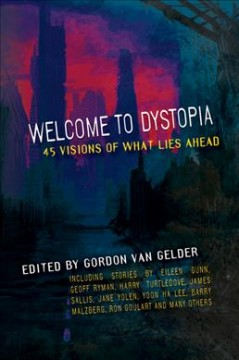 Welcome to dystopia : forty-five visions of what lies ahead / edited by Gordon Van Gelder.