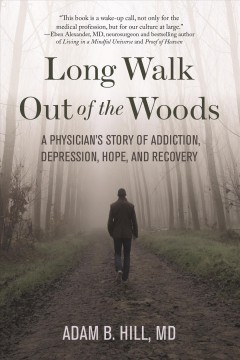 Long walk out of the woods : a physician's story of addiction, depression, hope, and recovery Adam B. Hill.