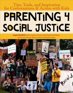 Parenting 4 social justice : tips, tools and inspiration for conversations & action with kids / by Angela Berkfield with co-authors Chrissy Colón Bradt, Leila Raven, Jamie Lynn Kessell, Rowan Parker, and Abigail Healey ; illustrations by Brittney Washington.
