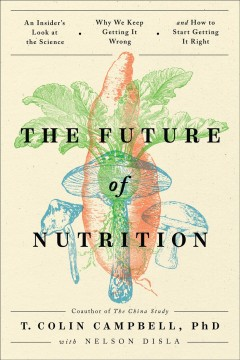 The future of nutrition : an insider's look at the science, why we keep getting it wrong, and how to start getting it right / T. Colin Campbell, PhD ; with Nelson Disla.