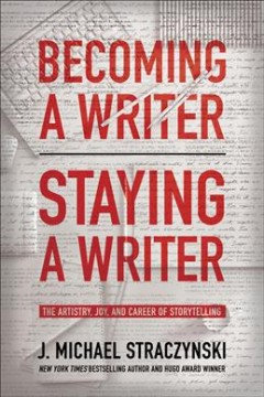 Becoming a writer, staying a writer : the artistry, joy, and career of storytelling