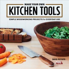 Make your own kitchen tools : simple woodworking projects for everyday use / David Picciuto.