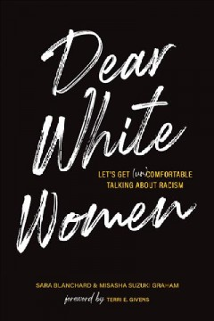 Dear white women : let's get (un)comfortable talking about racism / Sara Blanchard and Misasha Suzuki Graham ; foreword by Terri E. Givens.
