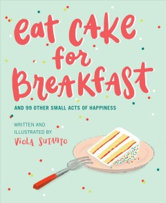 Eat Cake for Breakfast : And 99 Other Small Acts of Happiness