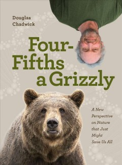 Four fifths a grizzly : a new perspective on nature that just might save us all / Douglas Chadwick.
