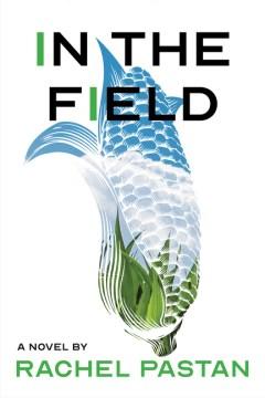 In the field : a novel / Rachel Pastan.