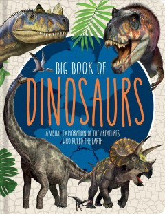 Big Book of Dinosaurs : A Visual Exploration of the Creatures Who Ruled the Earth