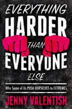 Everything Harder Than Everyone Else : Why Some of Us Push Ourselves to Extremes