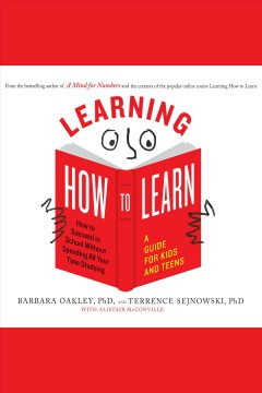 Learning how to learn : how to succeed in school without spending all your time studying : a guide for kids and teens [electronic resource] / Barbara Oakley, PhD, and Terrence Sejnowski, PhD ; with Alistair McConville.