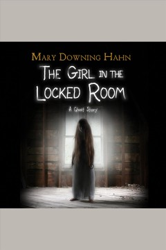 The girl in the locked room : a ghost story [electronic resource] / Mary Downing Hahn.