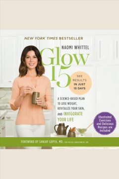 Glow15 : a science-based plan to lose weight, revitalize your skin, and invigorate your life [electronic resource] / Naomi Whittel.