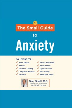 The small guide to anxiety [electronic resource] / Gary Small, M.D. and Gigi Vorgan.