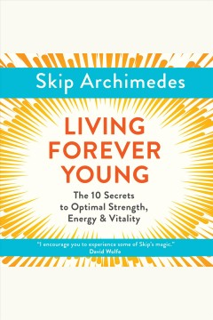 Living forever young : the 10 secrets to optimal strength, energy & vitality [electronic resource] / Skip Archimedes.