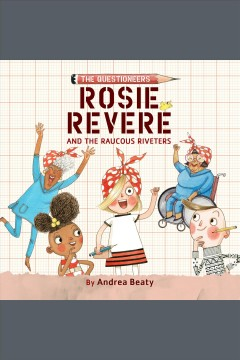 Rosie Revere and the Raucous Riveters [electronic resource] / by Andrea Beaty ; illustrated by David Roberts.
