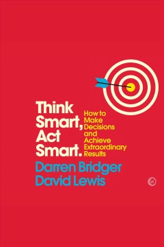 Think smart, act smart : how to make decisions and achieve extraordinary results [electronic resource] / Darren Bridger, David Lewis.