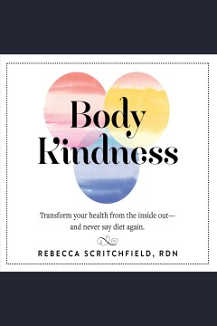 Body kindness : transform your health from the inside out, and never say diet again [electronic resource] / Rebecca Scritchfield, RDN.