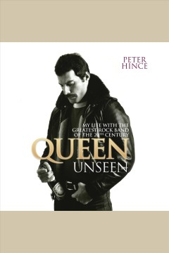 Queen unseen : my life with the greatest rock band of the 20th century [electronic resource] / Peter Hince.