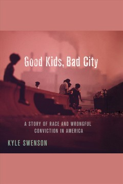 Good kids, bad city [electronic resource] : a story of race and wrongful conviction in America's rust belt / Kyle Swenson.