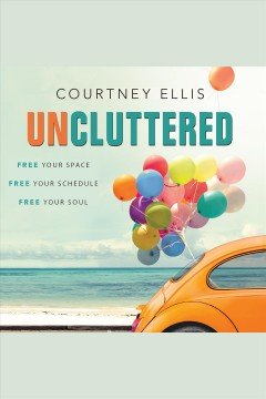 Uncluttered : free your space, free your schedule, free your soul [electronic resource].