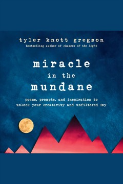 Miracle in the mundane : poems, prompts, and inspiration to unlock your creativity and unfiltered joy [electronic resource] / Tyler Knott Gregson.