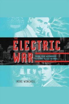 The electric war : Edison, Tesla, Westinghouse, and the race to light the world [electronic resource] / Mike Winchell.