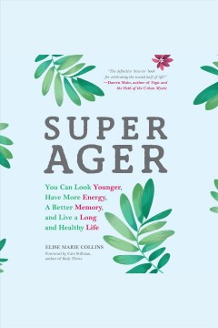 Super ager : you can look younger, have more energy, a better memory and live a long and healthy life [electronic resource] / Elise Marie Collins.