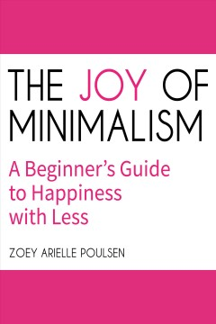 The joy of minimalism : a beginner's guide to happiness with less [electronic resource] / Zoey Arielle Poulsen.