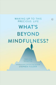 What's beyond mindfulness? : waking up to this precious life [electronic resource] / Stephen Fulder.
