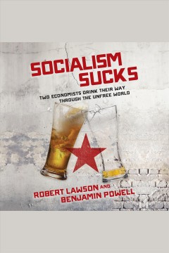 Socialism sucks : two economists drink their way through the unfree world [electronic resource] / Robert Lawson and Benjamin Powell.