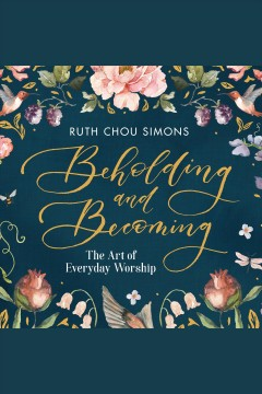 Beholding and becoming : the art of everyday worship [electronic resource] / Ruth Chou Simons.