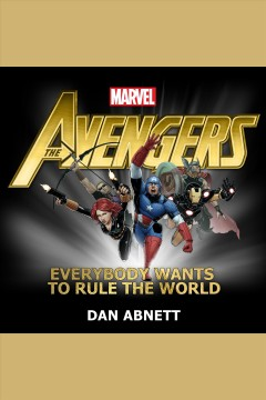 The Avengers : everybody wants to rule the world [electronic resource] / Dan Abnett.